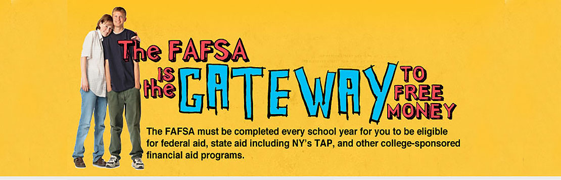 The FAFSA is the gateway to free money. The FAFSA must be completed every school year for you to be eligible for federal aid, state aid including New Yorks TAP, and other college-sponsored financial aid programs.