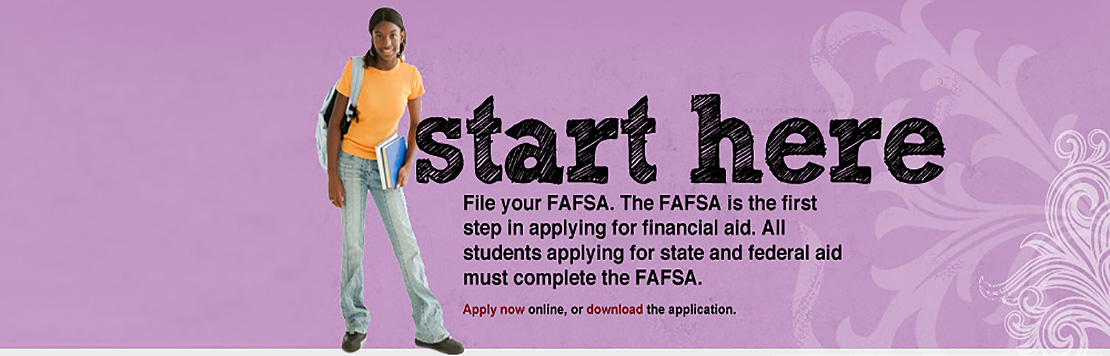 Start here. File your FAFSA. The FAFSA is the first step in applying for financial aid. All Students applying for state and federal aid must complete the FAFSA.