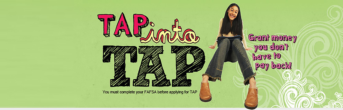 Tap into TAP. Grant money you don't have to pay back. You must complete your FAFSA before applying for TAP the Tuition Assistance Program.